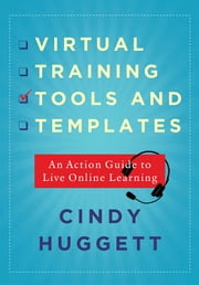 Virtual Training Tools and Templates - An Action Guide to Live Online Learning ebook by Cindy Huggett