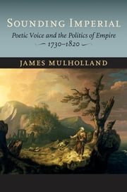 Sounding Imperial - Poetic Voice and the Politics of Empire, 1730–1820 ebook by James Mulholland