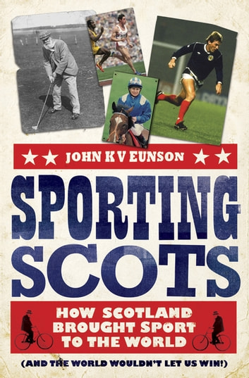 Sporting Scots - How Scotland Brought Sport to the World–and the World Wouldn't Let Us Win ebook by John Eunson