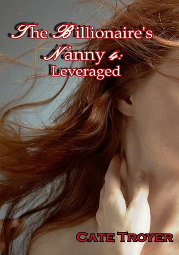 The Billionaire's Nanny 4: Leveraged ebook by Cate Troyer