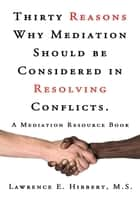 Thirty Reasons Why Mediation Should Be Considered in Resolving Conflicts. - A Mediation Resource Book ebook by Lawrence E. Hibbert M.S.