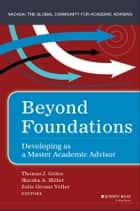 Beyond Foundations - Developing as a Master Academic Advisor ebook by Thomas J. Grites, Marsha A. Miller, Julie Givans Voler