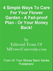 4 Simple Ways To Care For Your Flower Garden - A Fail-proof Plan - Or Your Money Back! ebook by Editorial Team Of MPowerUniversity.com