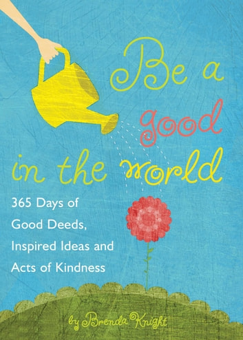 Be a Good in the World - 365 Days of Good Deeds, Inspired Ideas and Acts of Kindness ebook by Brenda Knight