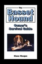 The Basset Hound Owner's Survival Guide ebook by Diane Morgan