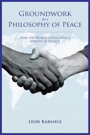 Groundwork for a Philosophy of Peace - How the World Could Have a Minute of Silence. ebook by Leon Kabasele