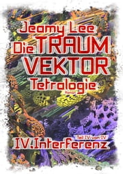 Die Traumvektor Tetralogie - IV.Interferenz ebook by Jeamy Lee