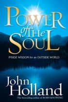 Power of the Soul - Inside Wisdom for an Outside World ebook by John Holland