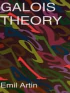 Galois Theory - Lectures Delivered at the University of Notre Dame by Emil Artin (Notre Dame Mathematical Lectures, ebook by Emil Artin, Arthur N. Milgram