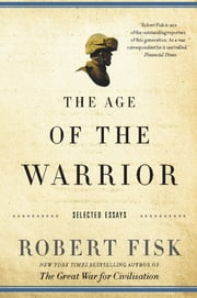 The Age of the Warrior - Selected Essays by Robert Fisk ebook by Robert Fisk