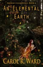 An Elemental Earth ebook by Carol R Ward