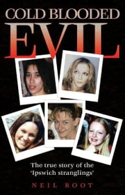 Cold Blooded Evil - The True Story of the 'Ipswich Stranglings' ebook by Neil Root