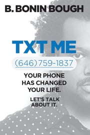 Txt Me - Your Phone Has Changed Your Life. Let's Talk about It. ebook by B. Bonin Bough