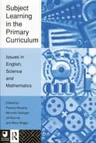 Subject Learning in the Primary Curriculum - Issues in English, Science and Maths ebook by Jill Bourne, Mary Briggs, Patricia Murphy,...