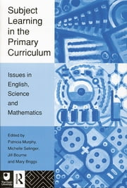 Subject Learning in the Primary Curriculum - Issues in English, Science and Maths ebook by Jill Bourne,Mary Briggs,Patricia Murphy,Michelle Selinger
