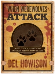 When Werewolves Attack - A Field Guide to Dispatching Ravenous Flesh-Ripping Beasts ebook by Del Howison