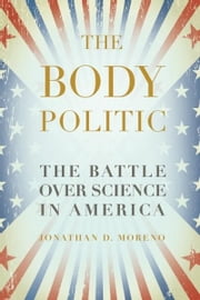 The Body Politic - The Battle Over Science in America ebook by Jonathan D. Moreno