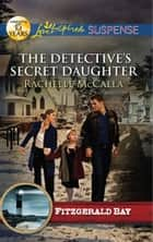 The Detective's Secret Daughter (Mills & Boon Love Inspired Suspense) (Fitzgerald Bay, Book 3) ebook by Rachelle McCalla