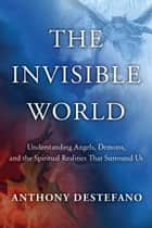 The Invisible World - Understanding Angels, Demons, and the Spiritual Realities That Surround Us eBook by Anthony DeStefano