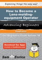 How to Become a Lens-molding-equipment Operator ebook by Tobi Grice