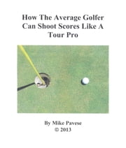 How the Average Golfer Can Shoot Scores Like a Tour Pro ebook by Mike Pavese