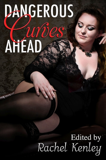 Dangerous Curves Ahead - An Anthology ebook by Rachel Kenley,Trinity Blacio,Barbra Campbell,Trevann Rogers,Lia Violet,Sara Marks,Anna Fondant,Elizabeth Black,Raisa Greywood