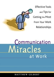Communication Miracles at Work: Effective Tools and Tips for Getting the Most from Your Work Relationships ebook by Matthew Gilbert