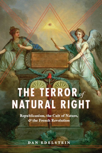 The Terror of Natural Right - Republicanism, the Cult of Nature, and the French Revolution ebook by Dan Edelstein