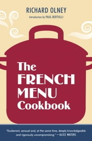 The French Menu Cookbook - The Food and Wine of France--Season by Delicious Season--in Beautifully Composed Menus for American Dining and Entertaining by an American Living in Paris... ebook by Richard Olney,Paul Bertolli