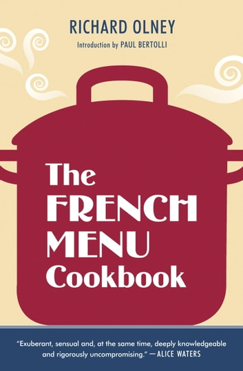 The French Menu Cookbook - The Food and Wine of France--Season by Delicious Season--in Beautifully Composed Menus for American Dining and Entertaining by an American Living in Paris... ebook by Richard Olney