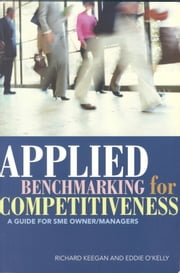 Applied Benchmarking for Competitiveness: A Guide for SME Owner/Managers ebook by Richard Keegan,Eddie O'Kelly