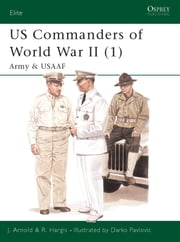 US Commanders of World War II (1) - Army and USAAF ebook by James Arnold,Robert Hargis,Darko Pavlovic