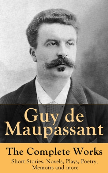 Guy de Maupassant - The Complete Works: Short Stories, Novels, Plays, Poetry, Memoirs and more - Original Versions of the Novels and Stories in French, An Interactive Bilingual Edition with Literary Essays on Maupassant by Tolstoy, Joseph Conrad and Henry James ebook by Guy de Maupassant