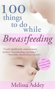 100 Things to do while Breastfeeding ebook by Melissa Addey