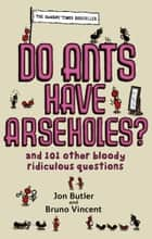 Do Ants Have Arseholes? ebook by Jon Butler,Bruno Vincent