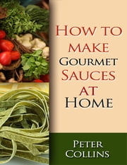 How to Make Gourmet Sauces At Home: 10 Gourmet Sauces Making Tips, White & Red Gourmet Sauces ebook by Peter Collins