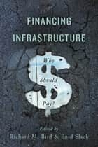 Financing Infrastructure - Who Should Pay? ebook by Richard M. Bird, Enid Slack