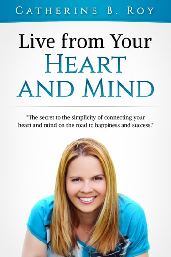 Live From Your Heart and Mind: The Secret to the Simplicity of Connecting Your Heart and Mind on the Road to Happiness and Success ebook by Catherine B. Roy