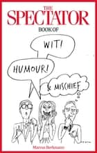 The Spectator Book of Wit, Humour and Mischief ebook by Marcus Berkmann