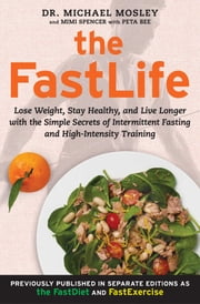 The FastLife - Lose Weight, Stay Healthy, and Live Longer with the Simple Secrets of Intermittent Fasting and High-Intensity Training ebook by Michael Mosley,Mimi Spencer,Peta Bee