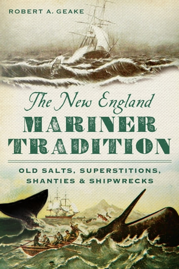 The New England Mariner Tradition: Old Salts, Superstitions, Shanties and Shipwrecks ebook by Robert A. Geake
