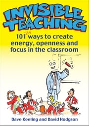 Invisible Teaching - 101 ways to create energy, openness and focus in the classroom ebook by Dave Keeling,David Hodgson
