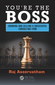 You're the Boss: Growing and Selling a Successful Consulting Firm ebook by Aseervatham, Raj
