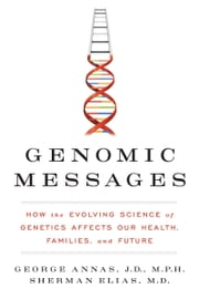 Genomic Messages - How the Evolving Science of Genetics Affects Our Health, Families, and Future ebook by George Annas, Sherman Elias