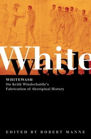 Whitewash - On Keith Windschuttle's Fabrication of Aboriginal History ebook by Robert Manne