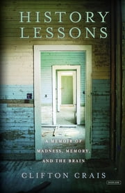 History Lessons: A Memoir of Madness, Memory, and the Brain ebook by Clifton Crais