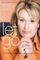 Let Go - Live Free of the Burdens All Women Know eBook by Sheila Walsh