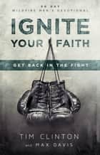 Ignite Your Faith - Get Back in the Fight ebook by Tim Clinton, Max Davis