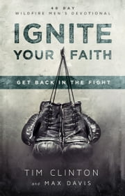 Ignite Your Faith - Get Back in the Fight ebook by Tim Clinton,Max Davis