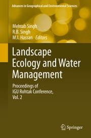 Landscape Ecology and Water Management - Proceedings of IGU Rohtak Conference, Vol. 2 ebook by Mehtab Singh,R.B. Singh,M.I. Hassan